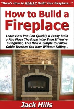 How to Build a Fireplace: Learn How You Can Quickly & Easily Build a Fire Place The Right Wa ...