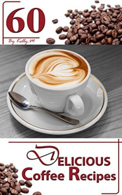 Coffee: 60 Delicious Coffee Recipes – Start a Tasty Coffee Shop right in your House with t ...