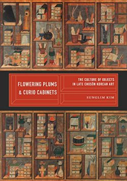 Flowering Plums and Curio Cabinets: The Culture of Objects in Late Chosŏn Korean Art (Korean Stu ...
