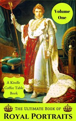 The Ultimate Book of Royal Portraits: Volume One: A Kindle Coffee Table Book