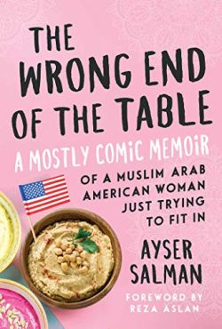 The Wrong End of the Table: A Mostly Comic Memoir of a Muslim Arab American Woman Just Trying to ...